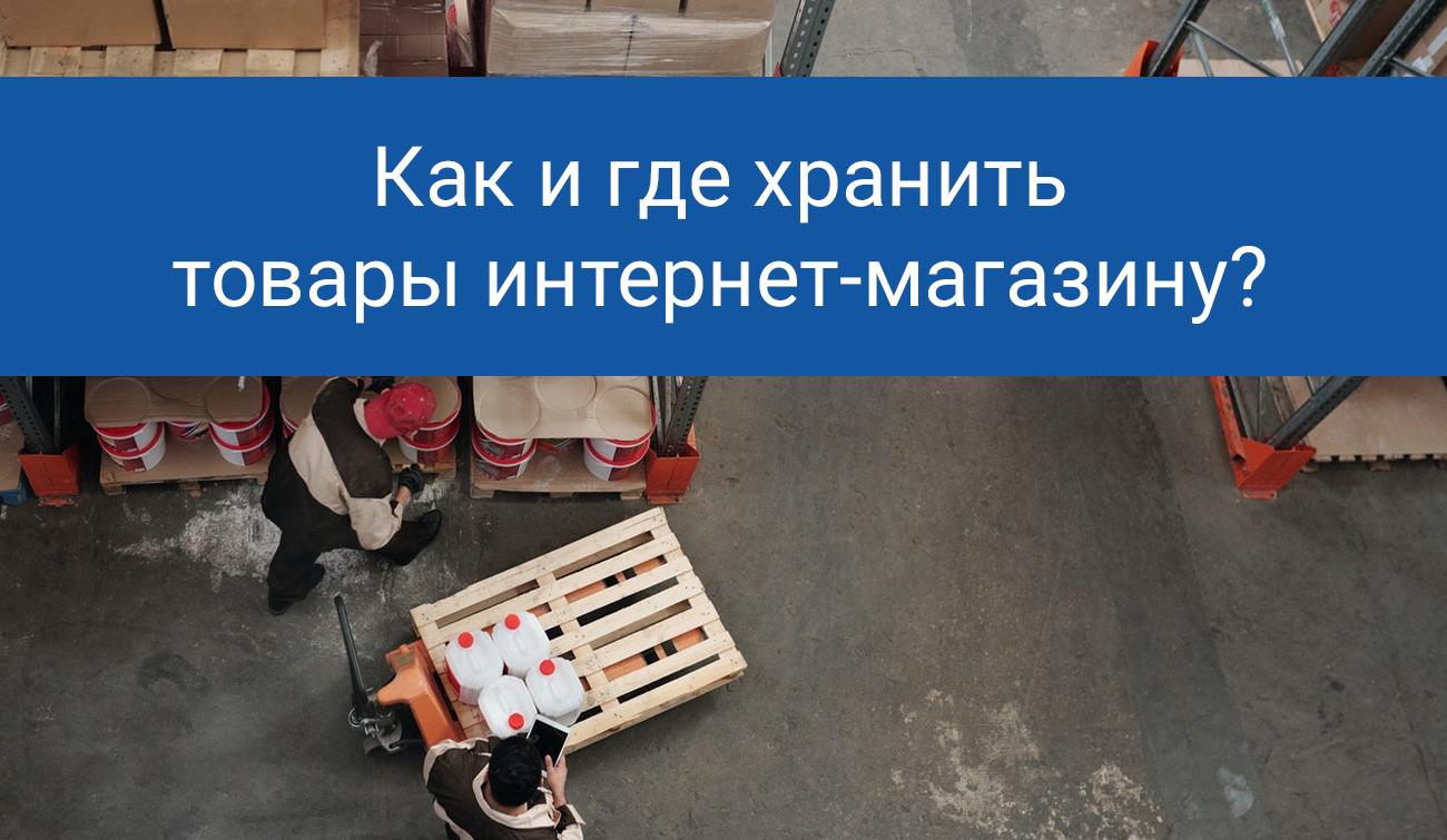 Как и где хранить товары интернет магазину?